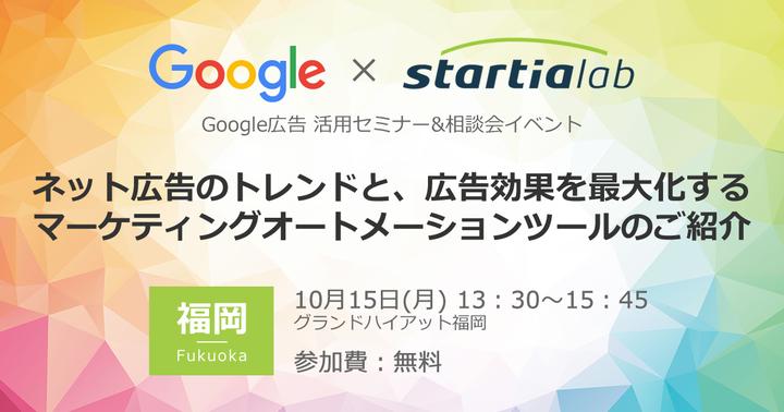 【10/15(月)福岡】[グーグル×スターティアラボ]Google広告 活用セミナー&相談会イベント