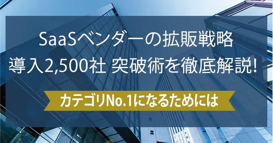 【SaaSベンダー向け有料セミナー】 SaaSベンダーの拡販戦略 導入2,500社突破術を徹底解説!