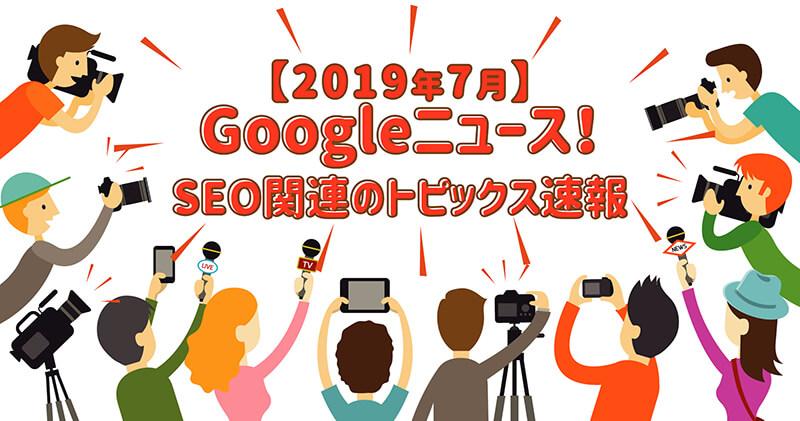 【2019年7月分月度】Googleニュース! SEO対策のトピックスまとめ