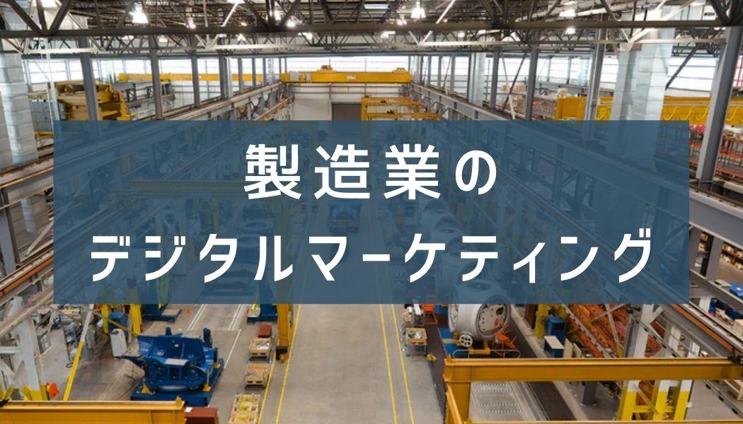 BtoB製造業におけるデジタルマーケティングの第一歩!施策・成功事例から組織づくりまで