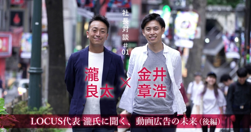 【社長対談】LOCUS代表 瀧氏に聞く、動画広告の未来(後編)