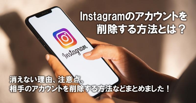 【2021年版】Instagramのアカウントを削除(退会)する方法|消えない理由、注意点、相手のアカウントを削除する方法などまとめました!