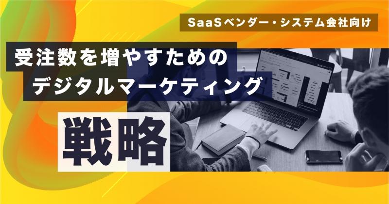 【8月4日(火)】[SaaSベンダー・システム会社向け]受注数を増やすためのデジタルマーケティング戦略